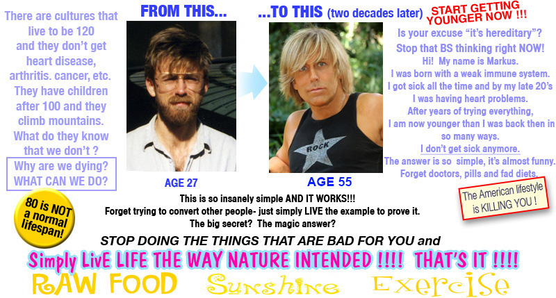 Markus Rothkranz is HEALTHY DUDE- the guy who stopped aging and stopped heart disease and looks younger now than he did twenty years ago. Raw food, sunlight and exercise.